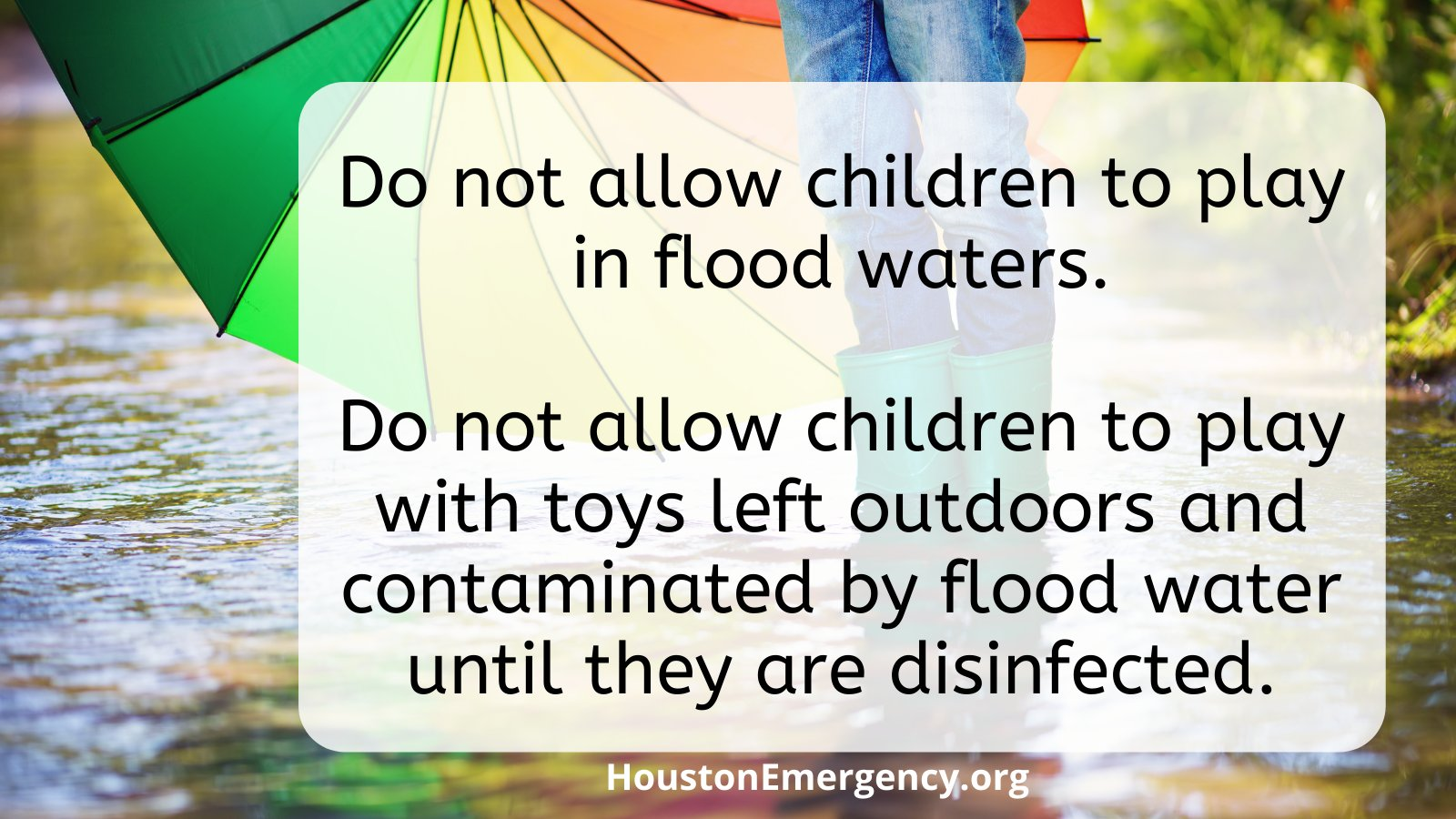 •Do not allow children to play in flood waters. •Do not allow children to play with toys left outdoors and contaminated by flood water until they are disinfected.