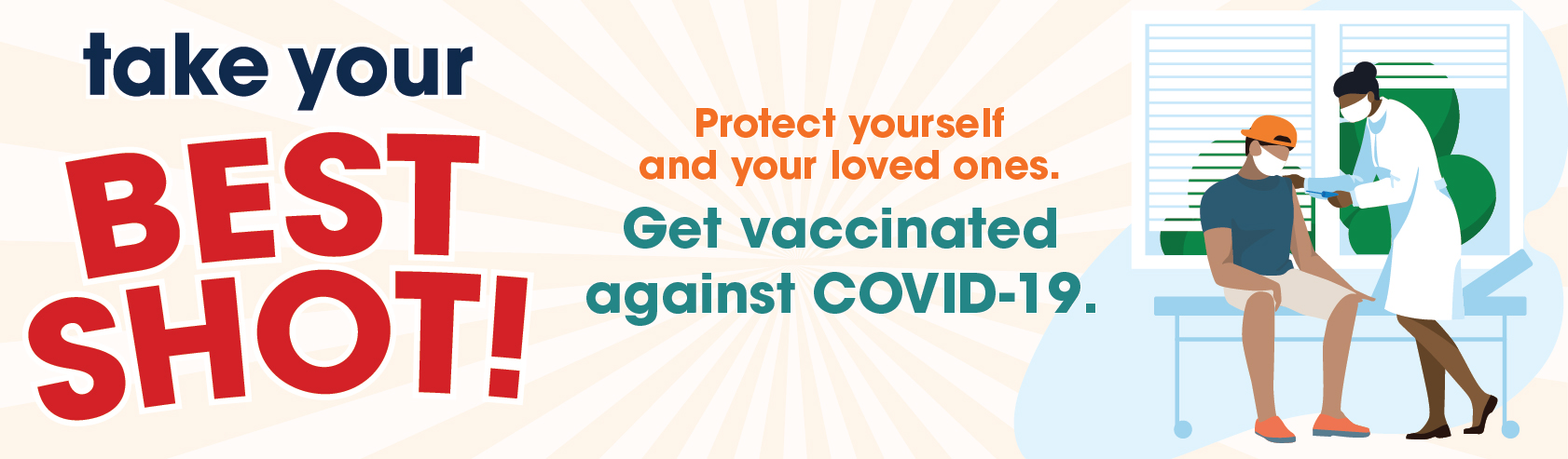 Take your BEST SHOT! Protect yourself and your loved ones. Get vaccinated against COVID-19.